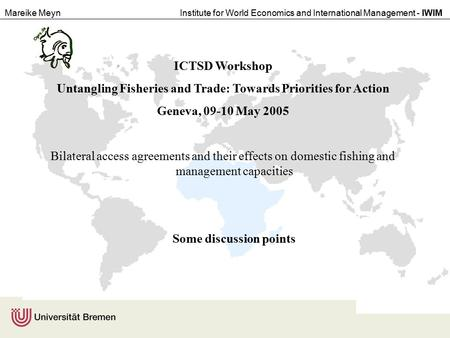 Mareike MeynInstitute for World Economics and International Management - IWIM ICTSD Workshop Untangling Fisheries and Trade: Towards Priorities for Action.