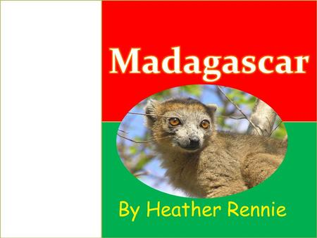 By Heather Rennie. About Madagascar Madagascar is the fourth largest island in the world. It is located off the southeast coast of Africa in the Indian.
