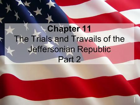 Chapter 11 The Trials and Travails of the Jeffersonian Republic Part 2.
