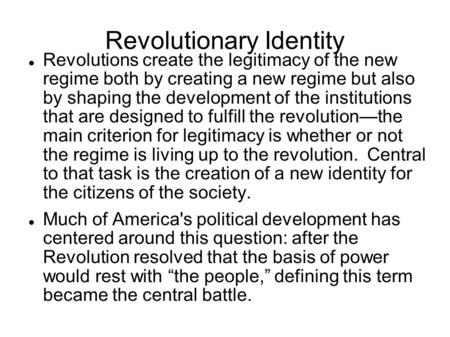Revolutionary Identity Revolutions create the legitimacy of the new regime both by creating a new regime but also by shaping the development of the institutions.