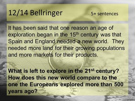 12/14 Bellringer 5+ sentences It has been said that one reason an age of exploration began in the 15 th century was that Spain and England needed a new.