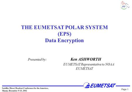 Satellite Direct Readout Conference for the Americas, Miami, December 9-13, 2002 Page 1 THE EUMETSAT POLAR SYSTEM (EPS) Data Encryption Presented by: Ken.