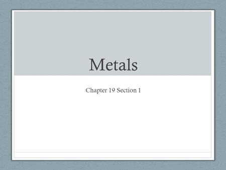 Metals Chapter 19 Section 1. Interesting to know First metal used was gold about 6,000 years ago Followed a few thousand years later by tin and iron.