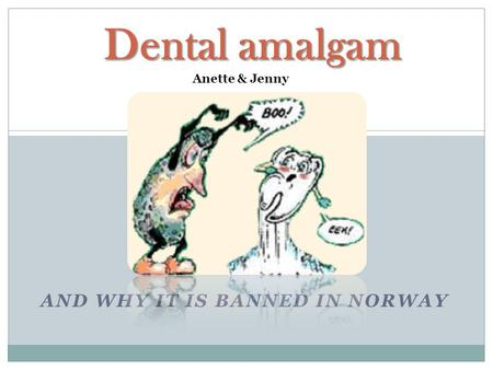 AND WHY IT IS BANNED IN NORWAY Dental amalgam Anette & Jenny.