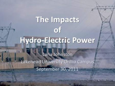 The Impacts of Hydro-Electric Power Lana Johnston Lakehead University Orillia Campus September 30, 2011