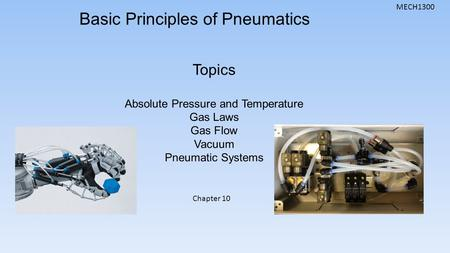 MECH1300 Basic Principles of Pneumatics Topics Absolute Pressure and Temperature Gas Laws Gas Flow Vacuum Pneumatic Systems Chapter 10.