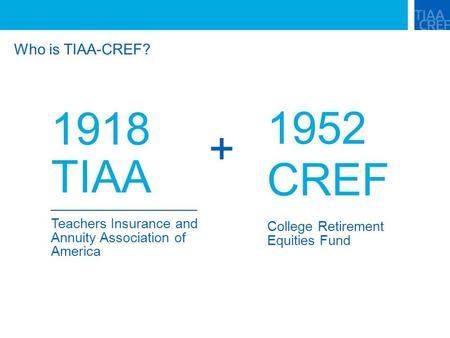 Who is TIAA-CREF? 1918 TIAA Teachers Insurance and Annuity Association of America 1952 CREF College Retirement Equities Fund +