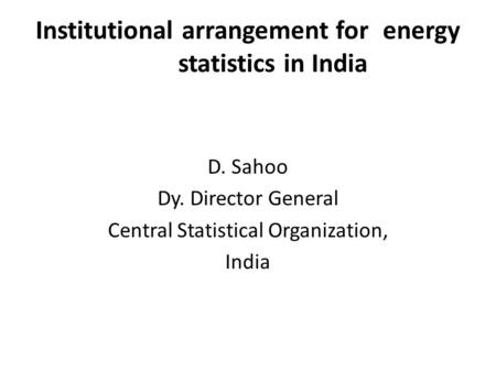 Institutional arrangement for energy statistics in India D. Sahoo Dy. Director General Central Statistical Organization, India.