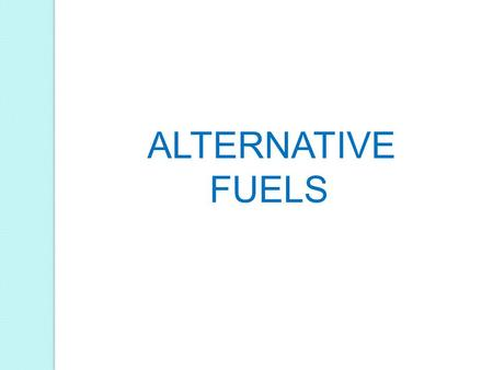 ALTERNATIVE FUELS. World today is facing the pinch of rising energy consumption. Green house gas emissions and global warming is also in the forefront.