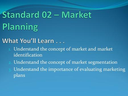 1. Understand the concept of market and market identification 2. Understand the concept of market segmentation 3. Understand the importance of evaluating.
