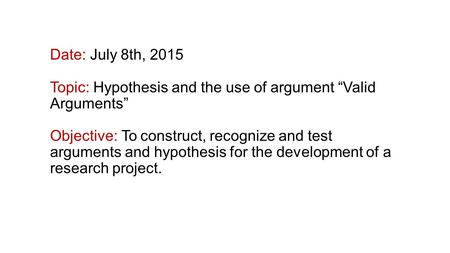 "Date: July 8th, 2015 Topic: Hypothesis and the use of argument ""Valid Arguments"" Objective: To construct, recognize and test arguments and hypothesis for."