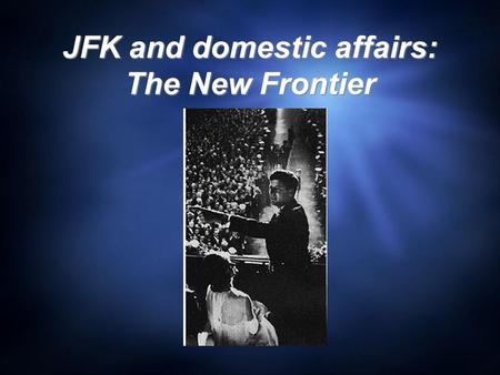 "JFK and domestic affairs: The New Frontier. The New Frontier  ""We stand at the edge of a New Frontier- the frontier of unfulfilled hopes and dreams,"