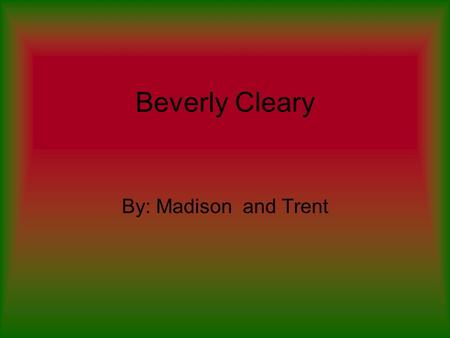 Beverly Cleary By: Madison and Trent. Childhood Born April,12,1916 in Mcminnville,Orgon. Until she was old enough to attend school, lived on a farm in.