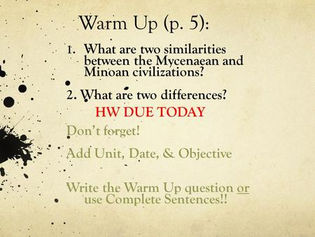 Warm Up (p. 5): What are two similarities between the Mycenaean and Minoan civilizations? 2. What are two differences? HW DUE TODAY Don't forget! Add Unit,