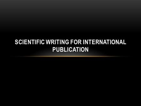 SCIENTIFIC WRITING FOR INTERNATIONAL PUBLICATION.