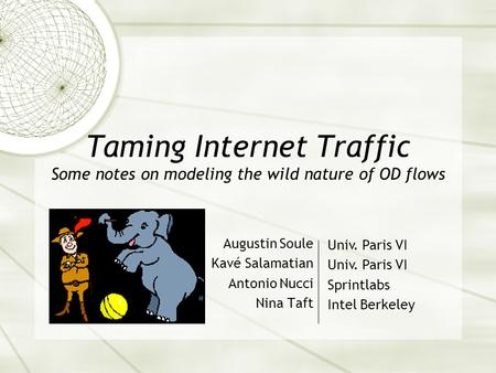 Taming Internet Traffic Some notes on modeling the wild nature of OD flows Augustin Soule Kavé Salamatian Antonio Nucci Nina Taft Univ. Paris VI Sprintlabs.