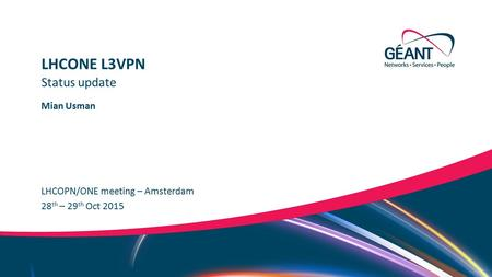 Networks ∙ Services ∙ People www.geant.org Mian Usman LHCOPN/ONE meeting – Amsterdam Status update LHCONE L3VPN 28 th – 29 th Oct 2015.