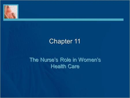 Chapter 11 The Nurse's Role in Women's Health Care.