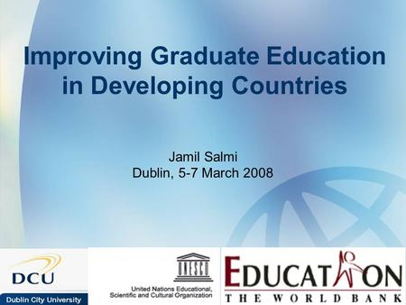 Improving Graduate Education in Developing Countries Jamil Salmi Dublin, 5-7 March 2008.
