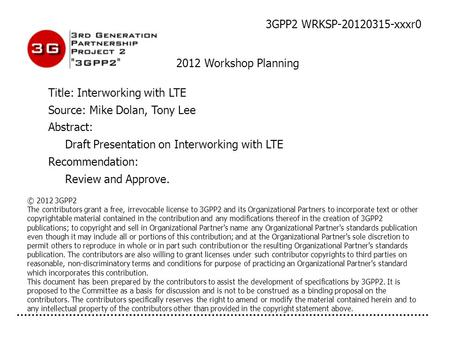 3GPP2 WRKSP-20120315-xxxr0 2012 Workshop Planning Title: Interworking with LTE Source: Mike Dolan, Tony Lee Abstract: Draft Presentation on Interworking.