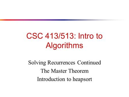 CSC 413/513: Intro to Algorithms Solving Recurrences Continued The Master Theorem Introduction to heapsort.