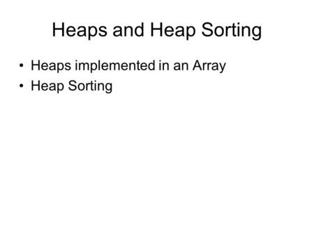 Heaps and Heap Sorting Heaps implemented in an Array Heap Sorting.
