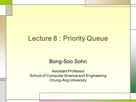 Lecture 8 : Priority Queue Bong-Soo Sohn Assistant Professor School of Computer Science and Engineering Chung-Ang University.