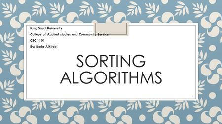 SORTING ALGORITHMS King Saud University College of Applied studies and Community Service CSC 1101 By: Nada Alhirabi 1.