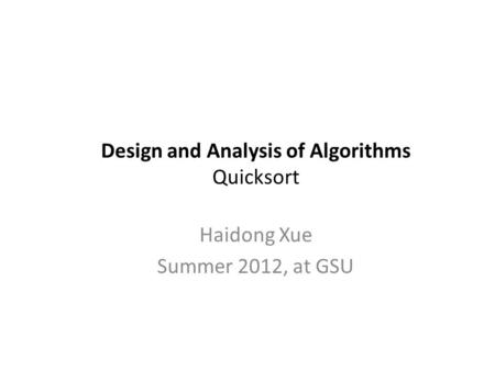 Design and Analysis of Algorithms Quicksort Haidong Xue Summer 2012, at GSU.