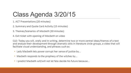 Class Agenda 3/20/15 1. ACT Presentations (20 minutes) 2. Summary and Quote Card Activity (15 minutes) 3. Themes/Scenarios of Macbeth (30 minutes) 4. Exit.