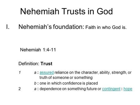 I.Nehemiah's foundation: Faith in who God is. Nehemiah 1:4-11 Definition: Trust 1a : assured reliance on the character, ability, strength, or truth of.