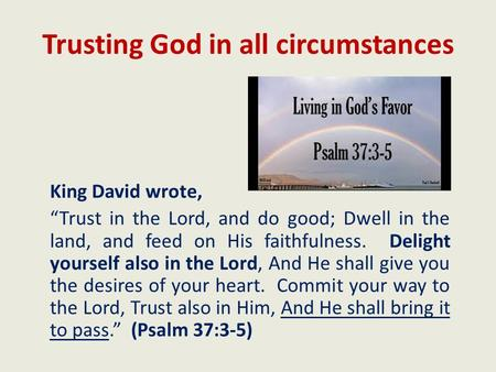 "Trusting God in all circumstances King David wrote, ""Trust in the Lord, and do good; Dwell in the land, and feed on His faithfulness. Delight yourself."