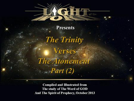 Presents The Trinity Compiled and Illustrated from The study of The Word of GOD And The Spirit of Prophecy, October 2013 Verses The Atonement Part (2)