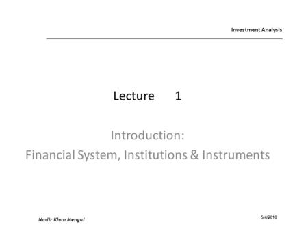 Investment Analysis Lecture1 Introduction: Financial System, Institutions & Instruments Nadir Khan Mengal 5/4/2010.