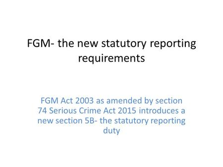 FGM- the new statutory reporting requirements FGM Act 2003 as amended by section 74 Serious Crime Act 2015 introduces a new section 5B- the statutory reporting.