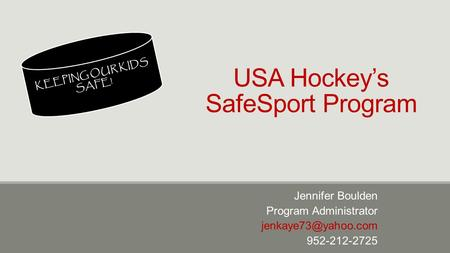 USA Hockey's SafeSport Program Jennifer Boulden Program Administrator 952-212-2725 KEEPING OUR KIDS SAFE!