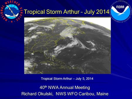 Tropical Storm Arthur – July 2014 40 th NWA Annual Meeting Richard Okulski, NWS WFO Caribou, Maine Tropical Storm Arthur – July 5, 2014.