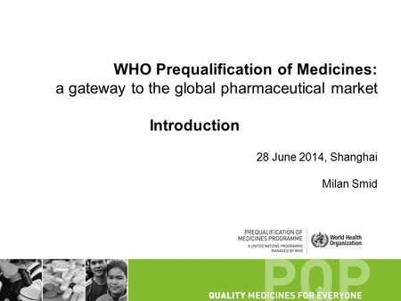 WHO Prequalification of Medicines: a gateway to the global pharmaceutical market Introduction 28 June 2014, Shanghai Milan Smid.