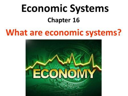 Economic Systems Chapter 16 What are economic systems?