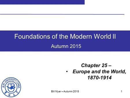 1 Foundations of the Modern World II Autumn 2015 Chapter 25 – Europe and the World, 1870-1914 Bill Myer – Autumn 2015.