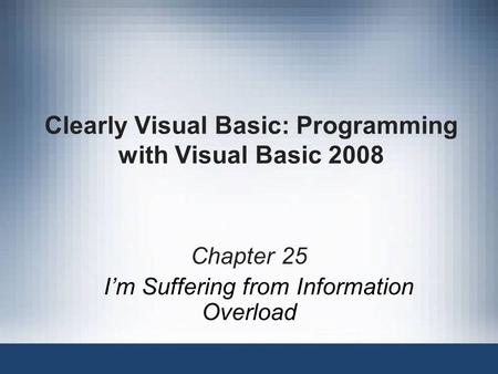 Clearly Visual Basic: Programming with Visual Basic 2008 Chapter 25 I'm Suffering from Information Overload.