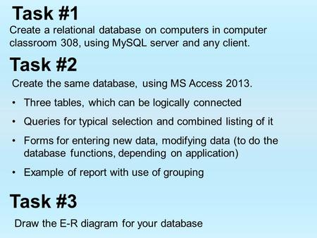 Task #1 Create a relational database on computers in computer classroom 308, using MySQL server and any client. Create the same database, using MS Access.