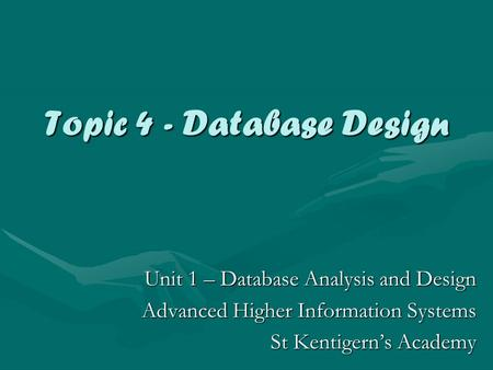 Topic 4 - Database Design Unit 1 – Database Analysis and Design Advanced Higher Information Systems St Kentigern's Academy.