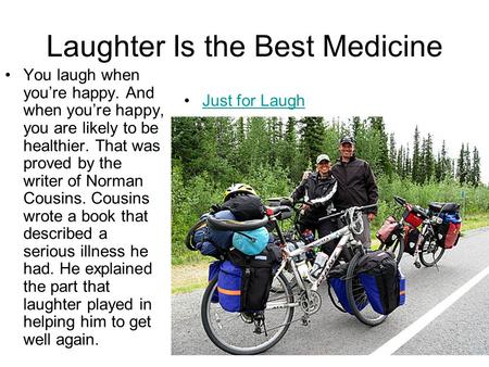 Laughter Is the Best Medicine You laugh when you're happy. And when you're happy, you are likely to be healthier. That was proved by the writer of Norman.
