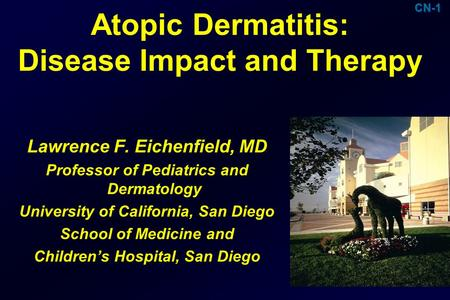 Atopic Dermatitis: Disease Impact and Therapy Lawrence F. Eichenfield, MD Professor of Pediatrics and Dermatology University of California, San Diego School.