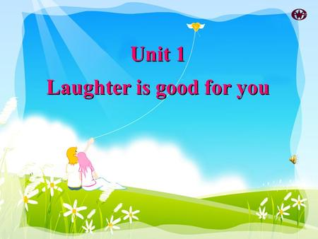 Unit 1 Laughter is good for you Unit 1 Laughter is good for you.