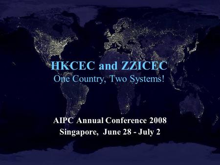 HKCEC and ZZICEC One Country, Two Systems! AIPC Annual Conference 2008 Singapore, June 28 - July 2.
