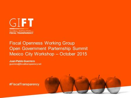 Fiscal Openness Working Group Open Government Parternship Summit Mexico City Workshop – October 2015 Juan Pablo Guerrero