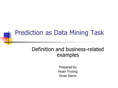 Prediction as Data Mining Task Definition and business-related examples Prepared by Huan Truong Omer Demir.