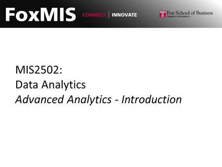 MIS2502: Data Analytics Advanced Analytics - Introduction.